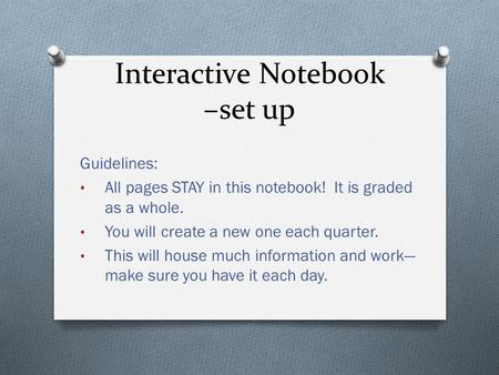 Interactive Notebook –set up Guidelines: All pages STAY in this notebook! It is graded as a whole. You will create a new one each quarter. This will house.