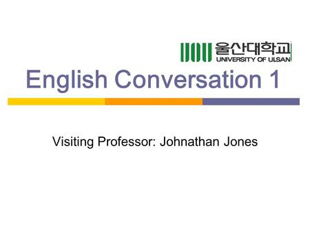 English Conversation 1 Visiting Professor: Johnathan Jones.