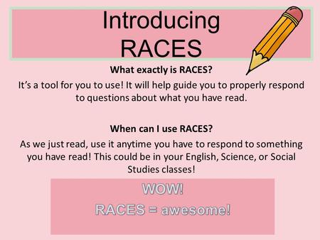 Introducing RACES What exactly is RACES? It's a tool for you to use! It will help guide you to properly respond to questions about what you have read.