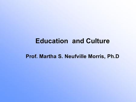 Education and Culture Prof. Martha S. Neufville Morris, Ph.D.