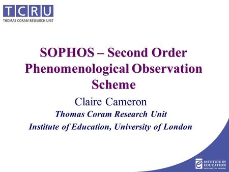 SOPHOS – Second Order Phenomenological Observation Scheme Claire Cameron Thomas Coram Research Unit Institute of Education, University of London.