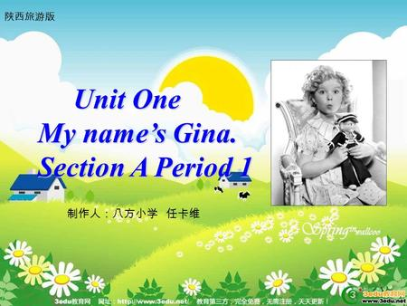Unit One Unit One My name's Gina. Section A Period 1 制作人:八方小学 任卡维 陕西旅游版.