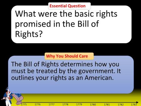 1783 1775 1776 1777 1778 1779 1780 1781 1782 Essential Question What were the basic rights promised in the Bill of Rights? Why You Should Care The Bill.