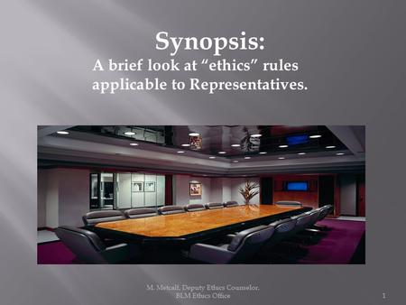 "M. Metcalf, Deputy Ethics Counselor, BLM Ethics Office1 Synopsis: A brief look at ""ethics"" rules applicable to Representatives."