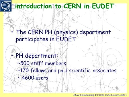 JRA2-brainstorming 4/1/2006, Lucie Linssen, slide 1 introduction to CERN in EUDET The CERN PH (physics) department participates in EUDET PH department: