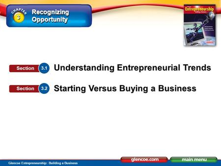 Recognizing Opportunity Glencoe Entrepreneurship: Building a Business Understanding Entrepreneurial Trends Starting Versus Buying a Business 3.1 Section.