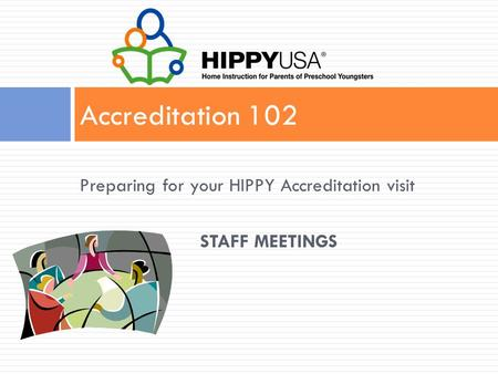 Preparing for your HIPPY Accreditation visit STAFF MEETINGS Accreditation 102.