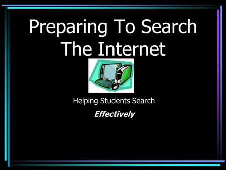 Preparing To Search The Internet Helping Students Search Effectively.