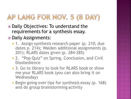  Daily Objectives: To understand the requirements for a synthesis essay.  Daily Assignments:  1. Assign synthesis research paper (p. 210; due dates.