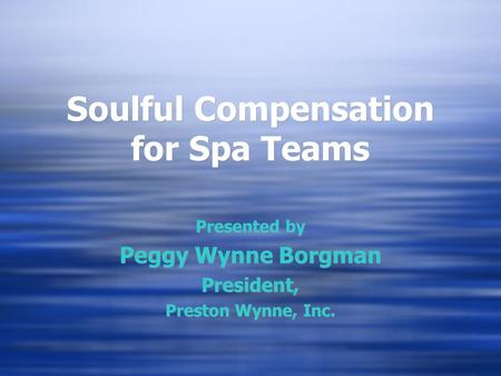 Soulful Compensation for Spa Teams Presented by Peggy Wynne Borgman President, Preston Wynne, Inc. Presented by Peggy Wynne Borgman President, Preston.