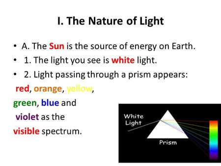 I. The Nature of Light A. The Sun is the source of energy on Earth. 1. The light you see is white light. 2. Light passing through a prism appears: red,