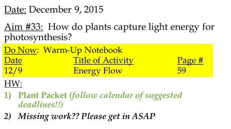 Date: December 9, 2015 Aim #33: How do plants capture light energy for photosynthesis? HW: 1)Plant Packet (follow calendar of suggested deadlines!!) 2)Missing.