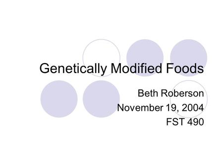 Genetically Modified Foods Beth Roberson November 19, 2004 FST 490.