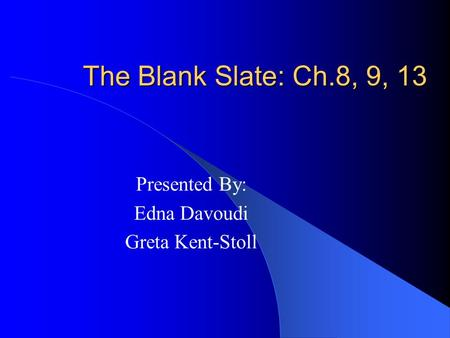The Blank Slate: Ch.8, 9, 13 Presented By: Edna Davoudi Greta Kent-Stoll.