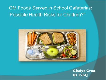 Gladys Cruz IS 126Q GM Foods Served in School Cafeterias: Possible Health Risks for Children?