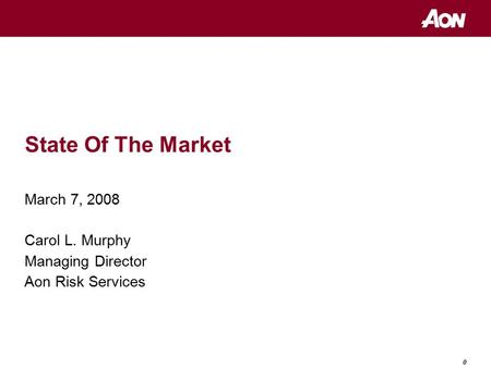 0 State Of The Market March 7, 2008 Carol L. Murphy Managing Director Aon Risk Services.