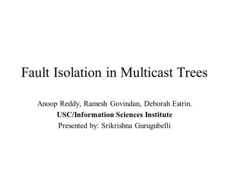 Fault Isolation in Multicast Trees Anoop Reddy, Ramesh Govindan, Deborah Estrin. USC/Information Sciences Institute Presented by: Srikrishna Gurugubelli.