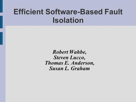 Efficient Software-Based Fault Isolation Robert Wahbe, Steven Lucco, Thomas E. Anderson, Susan L. Graham.