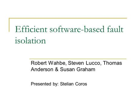 Efficient software-based fault isolation Robert Wahbe, Steven Lucco, Thomas Anderson & Susan Graham Presented by: Stelian Coros.