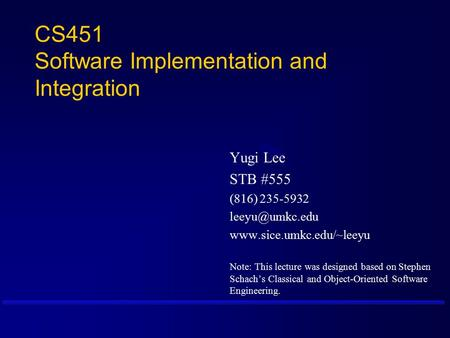CS451 Software Implementation and Integration Yugi Lee STB #555 (816) 235-5932  Note: This lecture was designed.