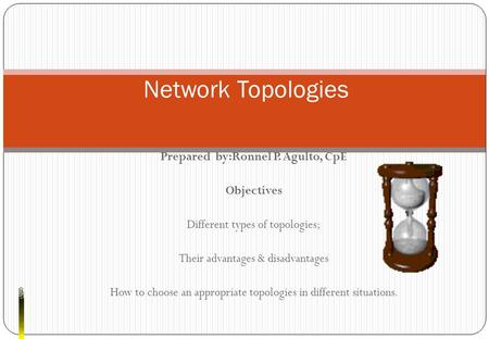 Prepared by:Ronnel P. Agulto, CpE Objectives Different types of topologies; Their advantages & disadvantages How to choose an appropriate topologies in.