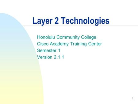 1 Layer 2 Technologies Honolulu Community College Cisco Academy Training Center Semester 1 Version 2.1.1.
