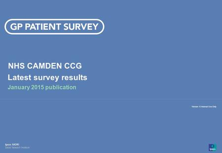 14-008280-01 Version 1 | Internal Use Only© Ipsos MORI 1 Version 1| Internal Use Only NHS CAMDEN CCG Latest survey results January 2015 publication.
