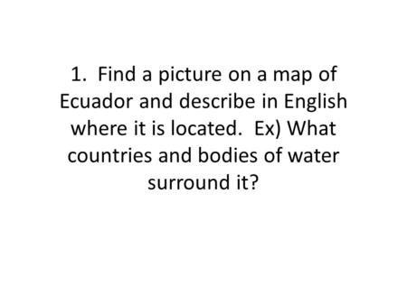 1. Find a picture on a map of Ecuador and describe in English where it is located. Ex) What countries and bodies of water surround it?