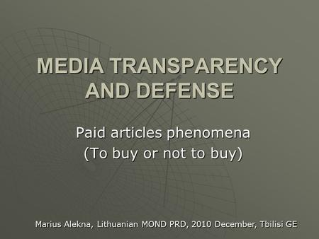 MEDIA TRANSPARENCY AND DEFENSE Paid articles phenomena (To buy or not to buy) Marius Alekna, Lithuanian MOND PRD, 2010 December, Tbilisi GE.