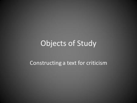 Objects of Study Constructing a text for criticism.
