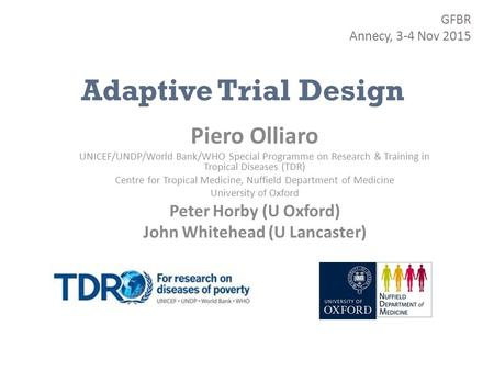 Adaptive Trial Design Piero Olliaro UNICEF/UNDP/World Bank/WHO Special Programme on Research & Training in Tropical Diseases (TDR) Centre for Tropical.