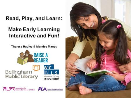 Read, Play, and Learn: Make Early Learning Interactive and Fun! Theresa Hadley & Mandee Manes.