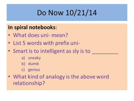 Do Now 10/21/14 In spiral notebooks: What does uni- mean? List 5 words with prefix uni- Smart is to intelligent as sly is to _________ a)sneaky b)dumb.