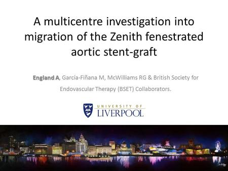 A multicentre investigation into migration of the Zenith fenestrated aortic stent-graft England A England A, García-Fiñana M, McWilliams RG & British Society.