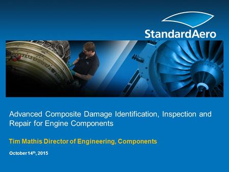 Advanced Composite Damage Identification, Inspection and Repair for Engine Components Tim Mathis Director of Engineering, Components October 14 th, 2015.