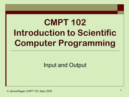 © Janice Regan, CMPT 102, Sept. 2006 0 CMPT 102 Introduction to Scientific Computer Programming Input and Output.