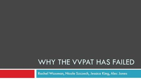 WHY THE VVPAT HAS FAILED Rachel Waxman, Nicole Szczech, Jessica King, Alec Jones.