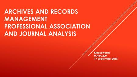 ARCHIVES AND RECORDS MANAGEMENT PROFESSIONAL ASSOCIATION AND JOURNAL ANALYSIS Kim Edwards MARA 200 19 September 2015.