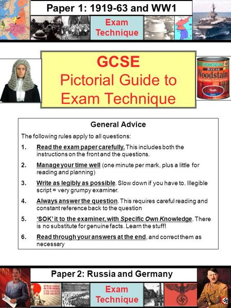 GCSE Pictorial Guide to Exam Technique Paper 2: Russia and Germany Exam Technique Paper 1: 1919-63 and WW1 Exam Technique General Advice The following.