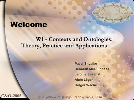 Welcome July 9, 2005 – Pittsburgh, Pennsylvania, USA W1 - Contexts and Ontologies: Theory, Practice and Applications C&O-2005 Pavel Shvaiko Deborah McGuinness.