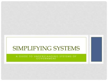 A GUIDE TO UNDERSTANDING SYSTEMS OF GOVERNMENT SIMPLIFYING SYSTEMS.