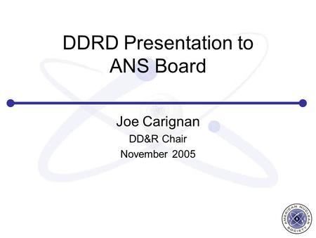 DDRD Presentation to ANS Board Joe Carignan DD&R Chair November 2005.