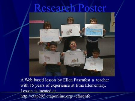 Research Poster A Web based lesson by Ellen Fasenfest a teacher with 15 years of experience at Etna Elementary. Lesson is located at