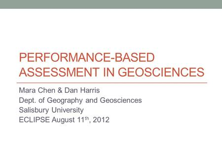 PERFORMANCE-BASED ASSESSMENT IN GEOSCIENCES Mara Chen & Dan Harris Dept. of Geography and Geosciences Salisbury University ECLIPSE August 11 th, 2012.