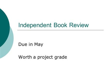 Independent Book Review Due in May Worth a project grade.