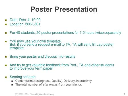 Poster Presentation Date: Dec. 4, 10:00 Location: 500-L301 For 40 students, 20 poster presentations for 1.5 hours twice separately You may use your own.