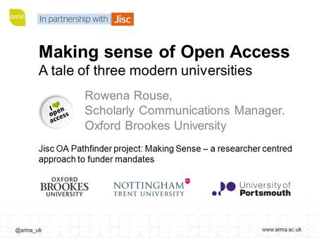 Making sense of Open Access A tale of three modern universities Rowena Rouse, Scholarly Communications Manager. Oxford Brookes.