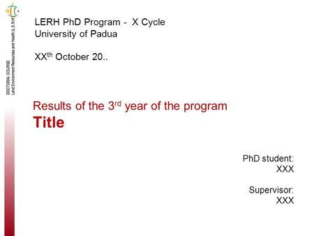 Results of the 3 rd year of the program Title LERH PhD Program - X Cycle University of Padua XX th October 20.. PhD student: XXX Supervisor: XXX.