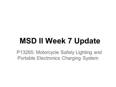 MSD II Week 7 Update P13265: Motorcycle Safety Lighting and Portable Electronics Charging System.