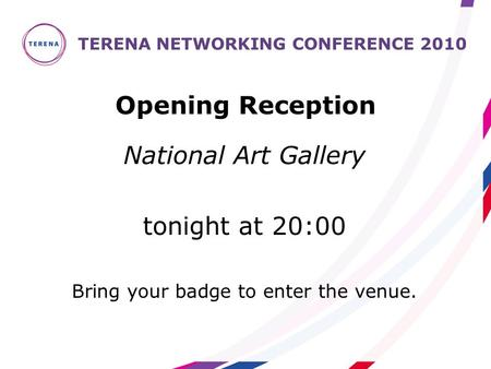 National Art Gallery tonight at 20:00 Bring your badge to enter the venue. TERENA NETWORKING CONFERENCE 2010 Opening Reception.